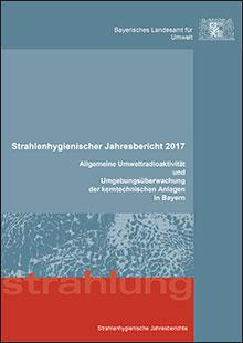 Titelbild zu: Strahlenhygienischer Jahresbericht 2017 - Allgemeine Umweltradioaktivität und Umgebungsüberwachung der kerntechnischen Anlagen in Bayern